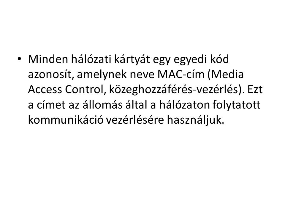 • Minden hálózati kártyát egy egyedi kód azonosít, amelynek neve MAC-cím (Media Access Control, közeghozzáférés-vezérlés).