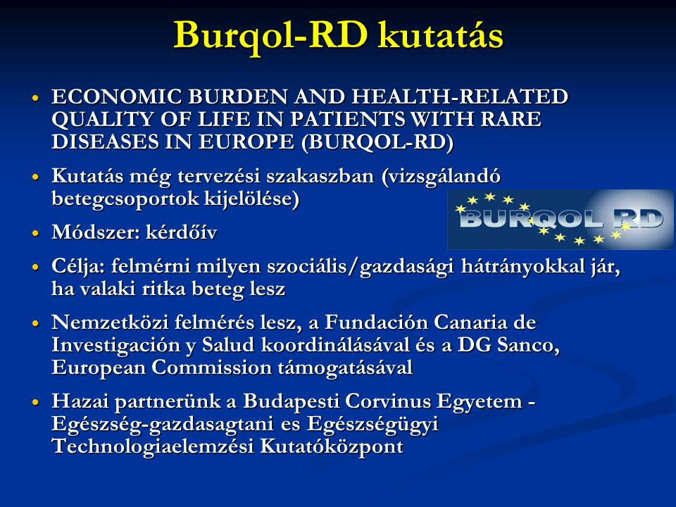 Burqol-RD kutatás  ECONOMIC BURDEN AND HEALTH-RELATED QUALITY OF LIFE IN PATIENTS WITH RARE DISEASES IN EUROPE (BURQOL-RD)  Kutatás még tervezési sz