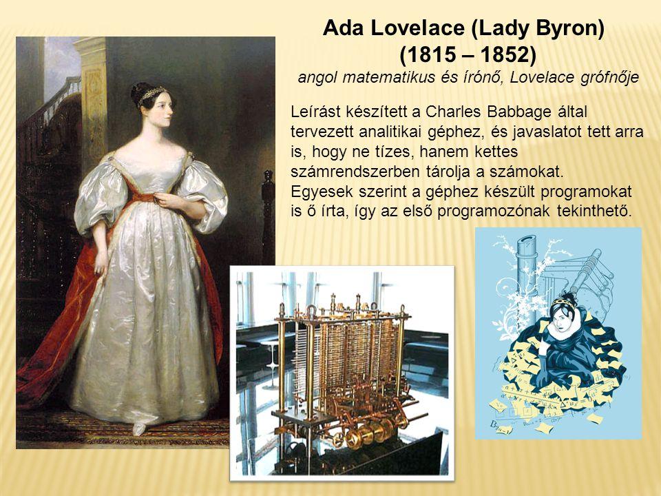 Ada Lovelace (Lady Byron) (1815 – 1852) angol matematikus és írónő, Lovelace grófnője Leírást készített a Charles Babbage által tervezett analitikai géphez, és javaslatot tett arra is, hogy ne tízes, hanem kettes számrendszerben tárolja a számokat.