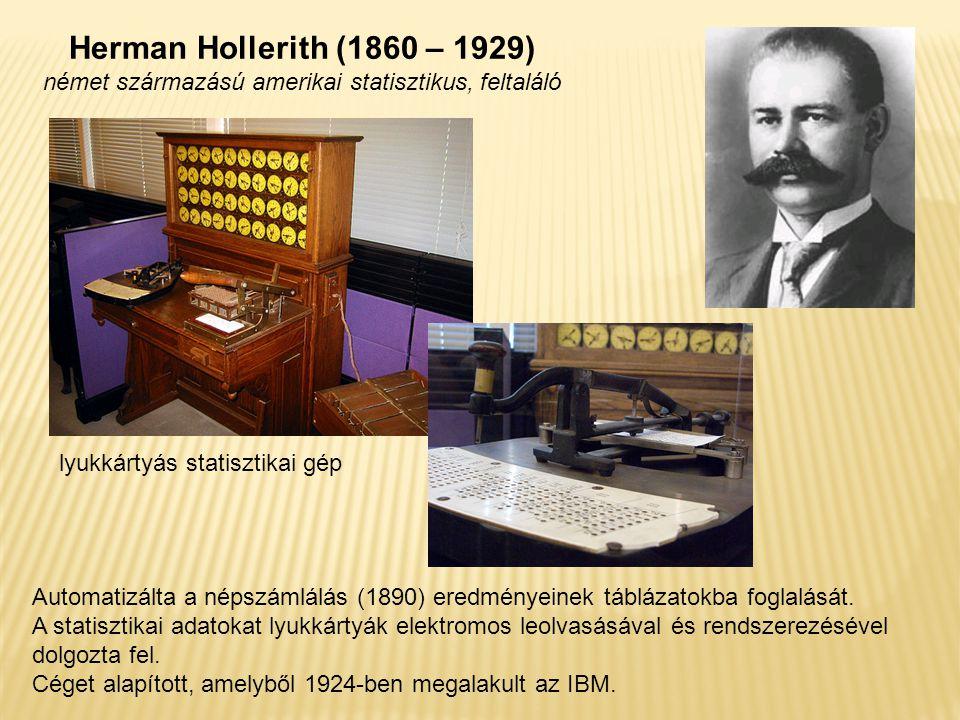 Herman Hollerith (1860 – 1929) német származású amerikai statisztikus, feltaláló Automatizálta a népszámlálás (1890) eredményeinek táblázatokba foglalását.