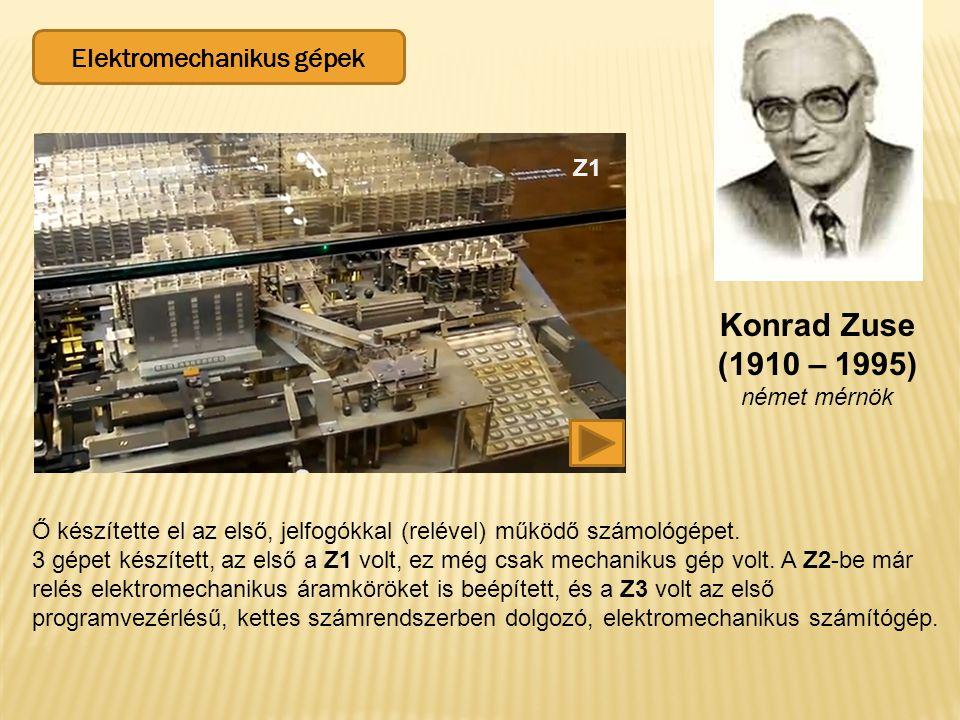 Elektromechanikus gépek Konrad Zuse (1910 – 1995) német mérnök Z1 Ő készítette el az első, jelfogókkal (relével) működő számológépet. 3 gépet készítet