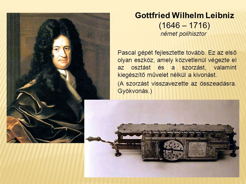 Gottfried Wilhelm Leibniz (1646 – 1716) német polihisztor Pascal gépét fejlesztette tovább. Ez az első olyan eszköz, amely közvetlenül végezte el az o