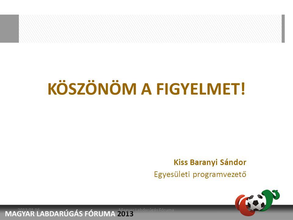 KÖSZÖNÖM A FIGYELMET! Kiss Baranyi Sándor Egyesületi programvezető 2013.01.16.Magyar Labdarúgás Fóruma