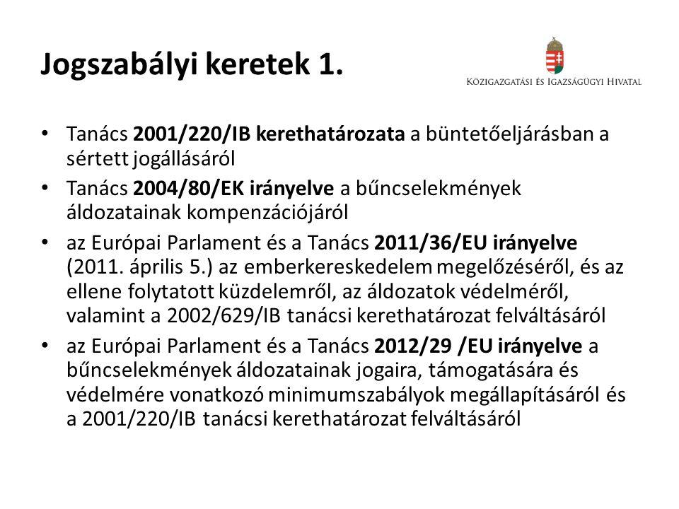 Jogszabályi keretek 1. • Tanács 2001/220/IB kerethatározata a büntetőeljárásban a sértett jogállásáról • Tanács 2004/80/EK irányelve a bűncselekmények