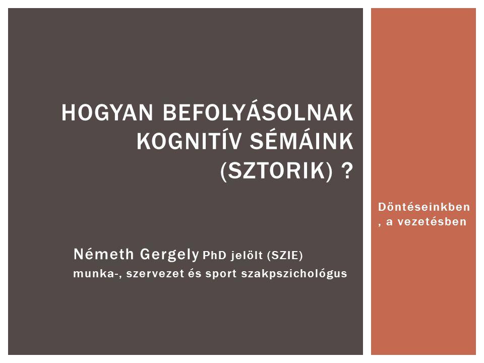 Németh Gergely PhD jelölt (SZIE) munka-, szervezet és sport szakpszichológus HOGYAN BEFOLYÁSOLNAK KOGNITÍV SÉMÁINK (SZTORIK) ? Döntéseinkben, a vezeté