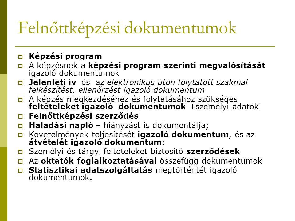 Felnőttképzési dokumentumok  Képzési program  A képzésnek a képzési program szerinti megvalósítását igazoló dokumentumok  Jelenléti ív és az elektronikus úton folytatott szakmai felkészítést, ellenőrzést igazoló dokumentum  A képzés megkezdéséhez és folytatásához szükséges feltételeket igazoló dokumentumok +személyi adatok  Felnőttképzési szerződés  Haladási napló – hiányzást is dokumentálja;  Követelmények teljesítését igazoló dokumentum, és az átvételét igazoló dokumentum;  Személyi és tárgyi feltételeket biztosító szerződések  Az oktatók foglalkoztatásával összefügg dokumentumok  Statisztikai adatszolgáltatás megtörténtét igazoló dokumentumok.