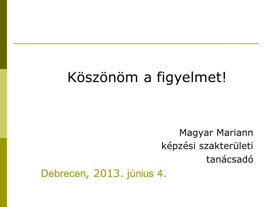 Köszönöm a figyelmet! Magyar Mariann képzési szakterületi tanácsadó Debrecen, 2013. június 4. Köszönöm a figyelmet!