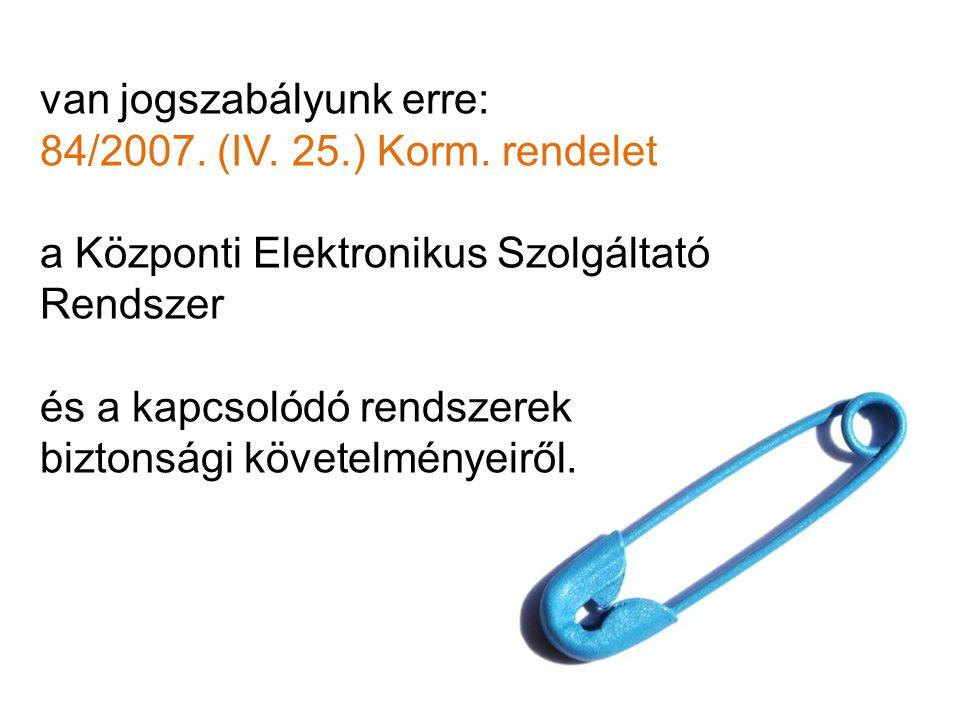 van jogszabályunk erre: 84/2007. (IV. 25.) Korm. rendelet a Központi Elektronikus Szolgáltató Rendszer és a kapcsolódó rendszerek biztonsági követelmé