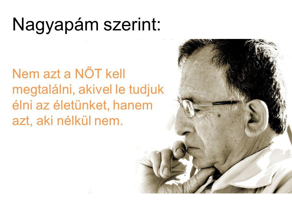 Nagyapám szerint: Nem azt a NŐT kell megtalálni, akivel le tudjuk élni az életünket, hanem azt, aki nélkül nem.