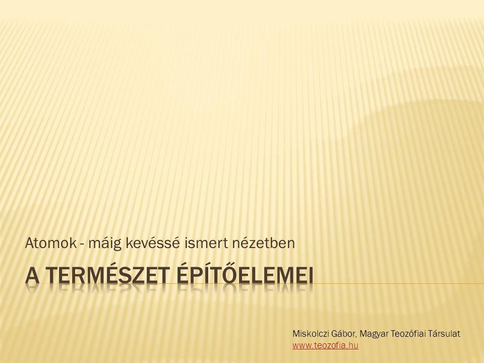 Atomok - máig kevéssé ismert nézetben Miskolczi Gábor, Magyar Teozófiai Társulat www.teozofia.hu