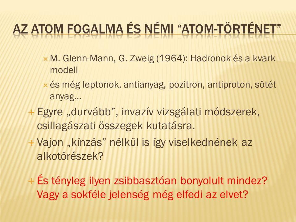 """ M. Glenn-Mann, G. Zweig (1964): Hadronok és a kvark modell  és még leptonok, antianyag, pozitron, antiproton, sötét anyag…  Egyre """"durvább"""", invaz"""