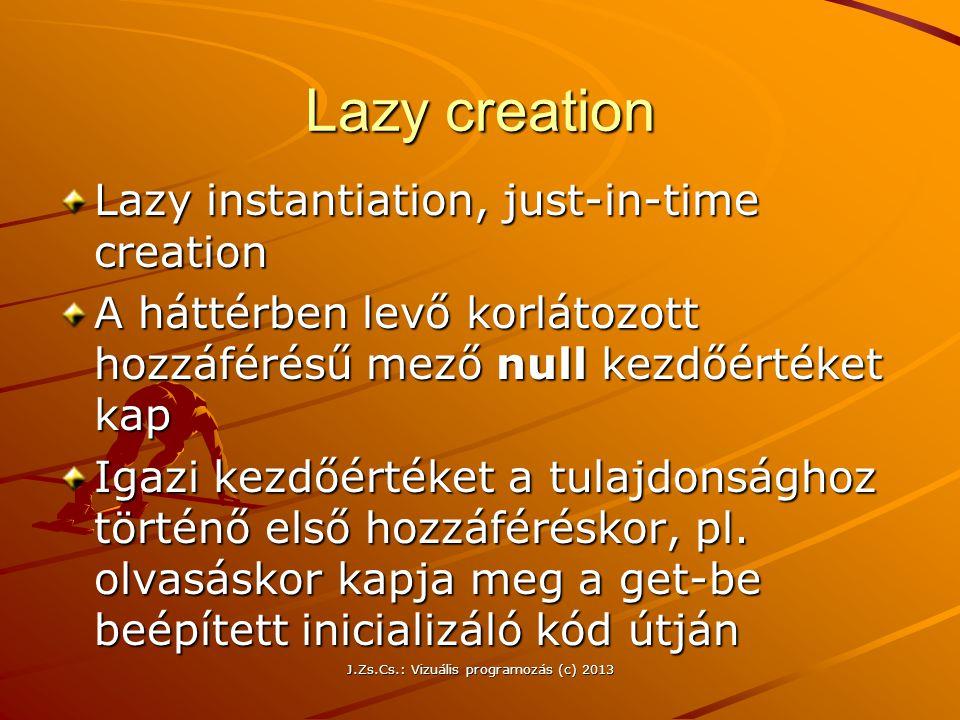 J.Zs.Cs.: Vizuális programozás (c) 2013 Lazy creation Lazy instantiation, just-in-time creation A háttérben levő korlátozott hozzáférésű mező null kezdőértéket kap Igazi kezdőértéket a tulajdonsághoz történő első hozzáféréskor, pl.