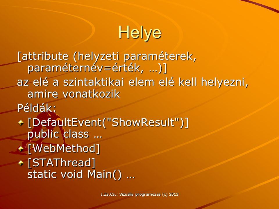 J.Zs.Cs.: Vizuális programozás (c) 2013 Helye [attribute (helyzeti paraméterek, paraméternév=érték, …)] az elé a szintaktikai elem elé kell helyezni, amire vonatkozik Példák: [DefaultEvent( ShowResult )] public class … [WebMethod] [STAThread] static void Main() …
