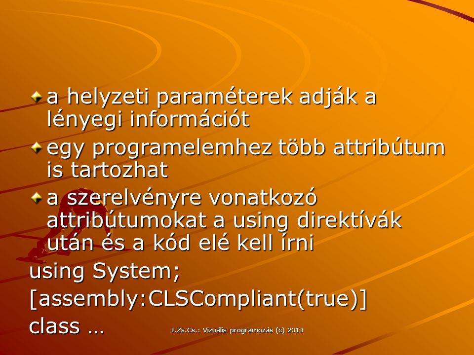 J.Zs.Cs.: Vizuális programozás (c) 2013 a helyzeti paraméterek adják a lényegi információt egy programelemhez több attribútum is tartozhat a szerelvényre vonatkozó attribútumokat a using direktívák után és a kód elé kell írni using System; [assembly:CLSCompliant(true)] class …