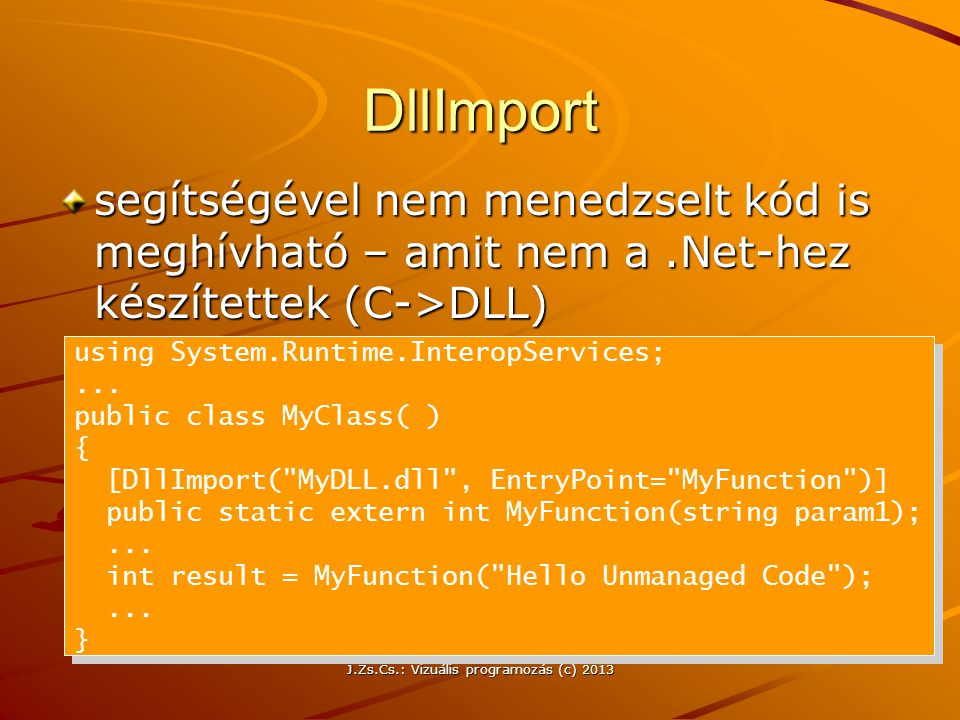 J.Zs.Cs.: Vizuális programozás (c) 2013 DllImport segítségével nem menedzselt kód is meghívható – amit nem a.Net-hez készítettek (C->DLL) using System.Runtime.InteropServices;...
