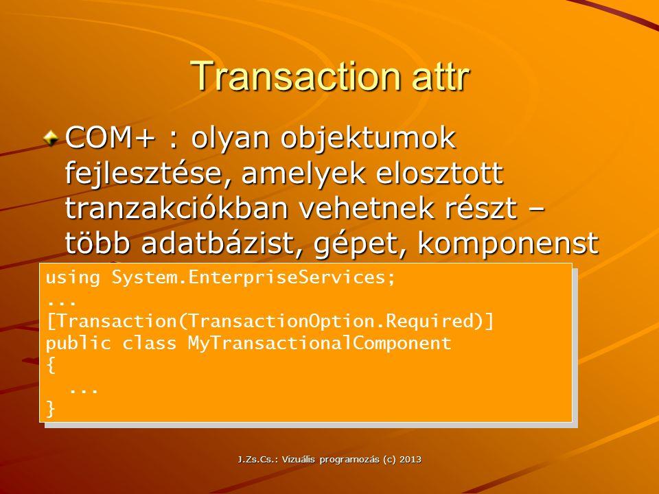 J.Zs.Cs.: Vizuális programozás (c) 2013 Transaction attr COM+ : olyan objektumok fejlesztése, amelyek elosztott tranzakciókban vehetnek részt – több adatbázist, gépet, komponenst fognak át using System.EnterpriseServices;...
