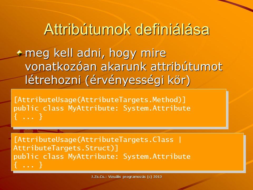 J.Zs.Cs.: Vizuális programozás (c) 2013 Attribútumok definiálása meg kell adni, hogy mire vonatkozóan akarunk attribútumot létrehozni (érvényességi kör) [AttributeUsage(AttributeTargets.Method)] public class MyAttribute: System.Attribute {...