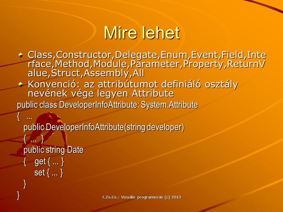 J.Zs.Cs.: Vizuális programozás (c) 2013 Mire lehet Class,Constructor,Delegate,Enum,Event,Field,Inte rface,Method,Module,Parameter,Property,ReturnV alue,Struct,Assembly,All Konvenció: az attribútumot definiáló osztály nevének vége legyen Attribute public class DeveloperInfoAttribute: System.Attribute {...