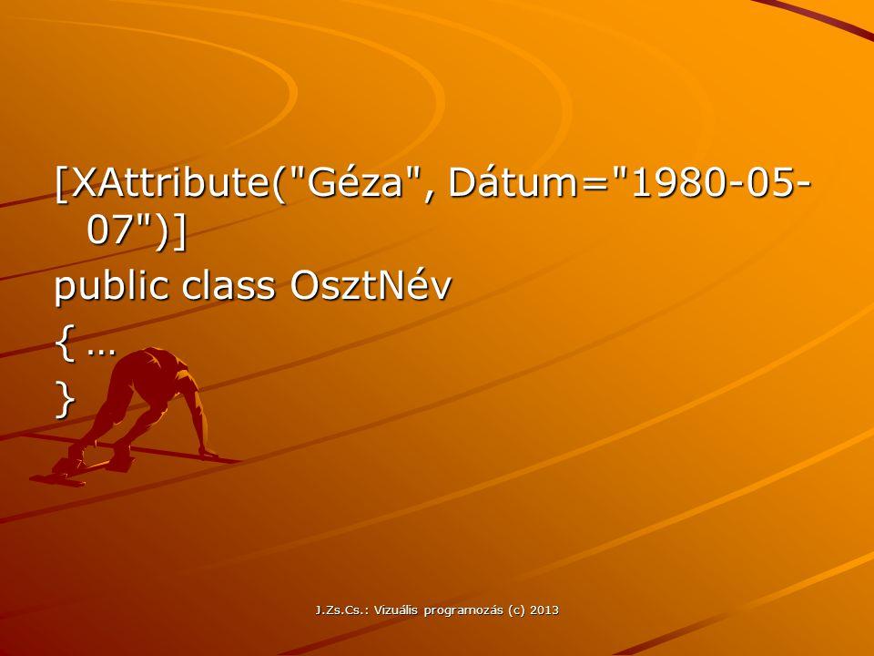 J.Zs.Cs.: Vizuális programozás (c) 2013 [XAttribute( Géza , Dátum= 1980-05- 07 )] public class OsztNév {… }