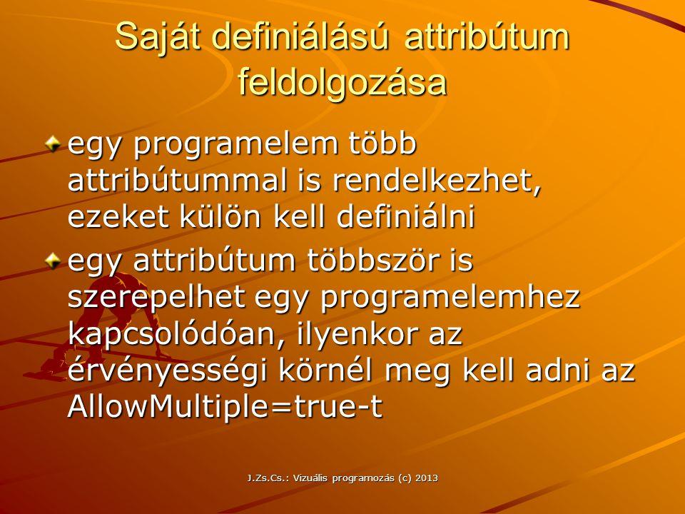 J.Zs.Cs.: Vizuális programozás (c) 2013 Saját definiálású attribútum feldolgozása egy programelem több attribútummal is rendelkezhet, ezeket külön kell definiálni egy attribútum többször is szerepelhet egy programelemhez kapcsolódóan, ilyenkor az érvényességi körnél meg kell adni az AllowMultiple=true-t