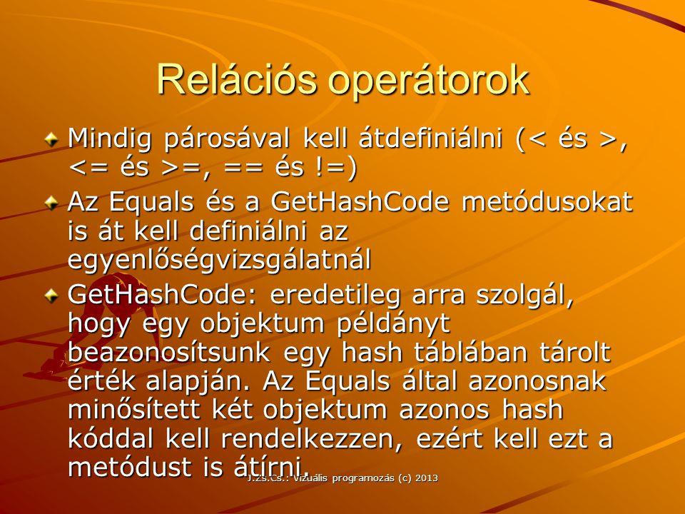 J.Zs.Cs.: Vizuális programozás (c) 2013 Relációs operátorok Mindig párosával kell átdefiniálni (, =, == és !=) Az Equals és a GetHashCode metódusokat is át kell definiálni az egyenlőségvizsgálatnál GetHashCode: eredetileg arra szolgál, hogy egy objektum példányt beazonosítsunk egy hash táblában tárolt érték alapján.
