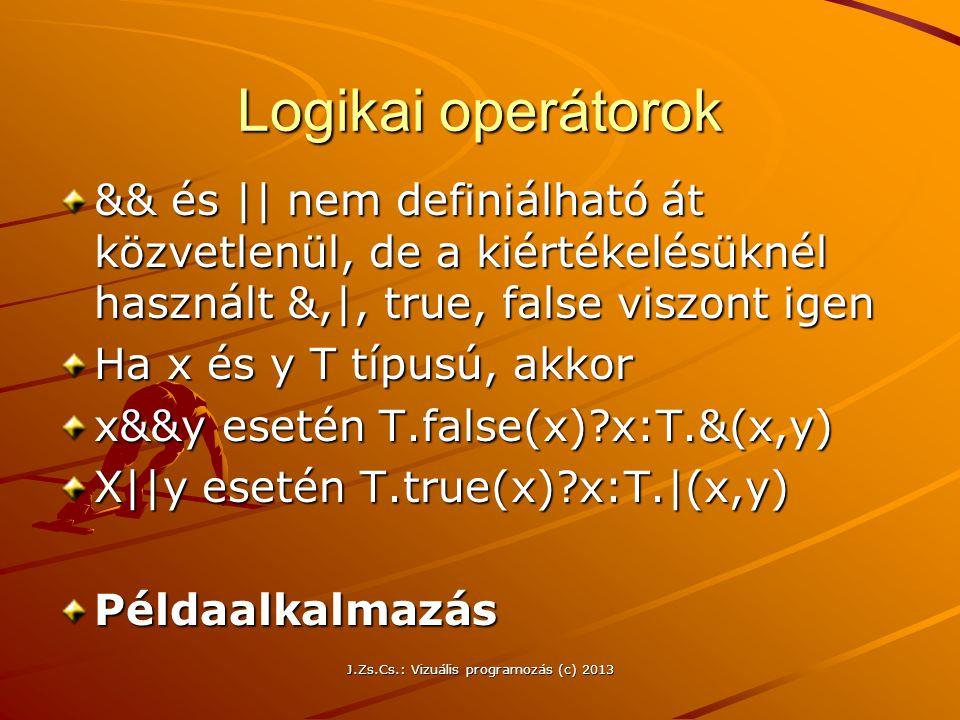 J.Zs.Cs.: Vizuális programozás (c) 2013 Logikai operátorok && és || nem definiálható át közvetlenül, de a kiértékelésüknél használt &,|, true, false viszont igen Ha x és y T típusú, akkor x&&y esetén T.false(x)?x:T.&(x,y) X||y esetén T.true(x)?x:T.|(x,y) Példaalkalmazás