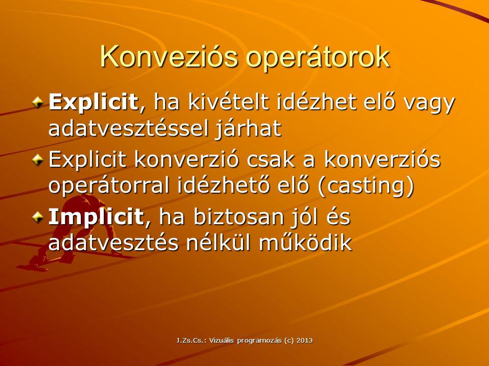 J.Zs.Cs.: Vizuális programozás (c) 2013 Konveziós operátorok Explicit, ha kivételt idézhet elő vagy adatvesztéssel járhat Explicit konverzió csak a konverziós operátorral idézhető elő (casting) Implicit, ha biztosan jól és adatvesztés nélkül működik