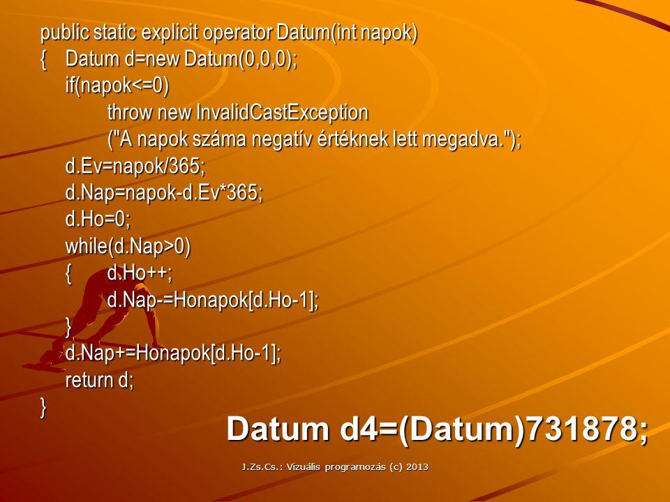J.Zs.Cs.: Vizuális programozás (c) 2013 public static explicit operator Datum(int napok) {Datum d=new Datum(0,0,0); if(napok<=0) throw new InvalidCastException ( A napok száma negatív értéknek lett megadva. ); d.Ev=napok/365;d.Nap=napok-d.Ev*365;d.Ho=0;while(d.Nap>0) {d.Ho++; d.Nap-=Honapok[d.Ho-1];}d.Nap+=Honapok[d.Ho-1]; return d; } Datum d4=(Datum)731878;