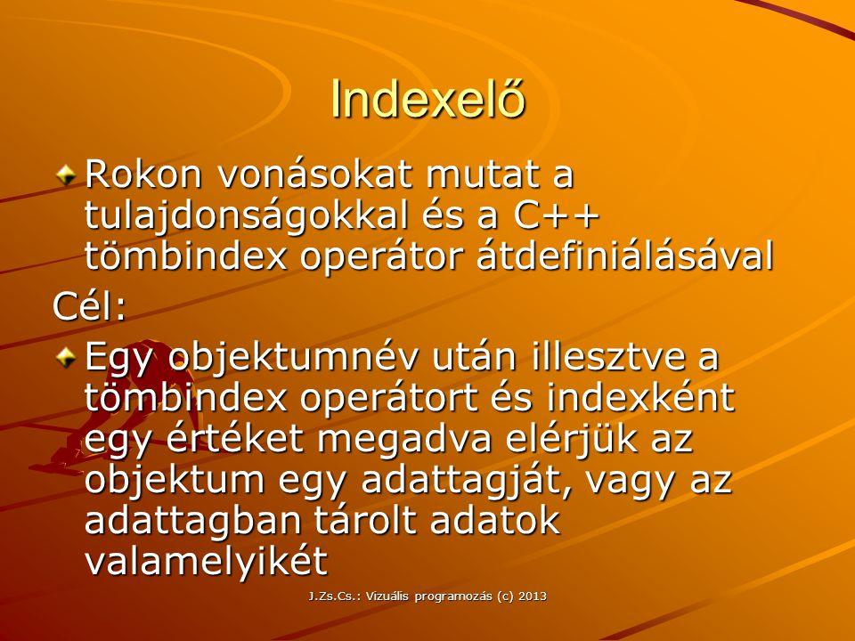 J.Zs.Cs.: Vizuális programozás (c) 2013 Indexelő Rokon vonásokat mutat a tulajdonságokkal és a C++ tömbindex operátor átdefiniálásával Cél: Egy objektumnév után illesztve a tömbindex operátort és indexként egy értéket megadva elérjük az objektum egy adattagját, vagy az adattagban tárolt adatok valamelyikét