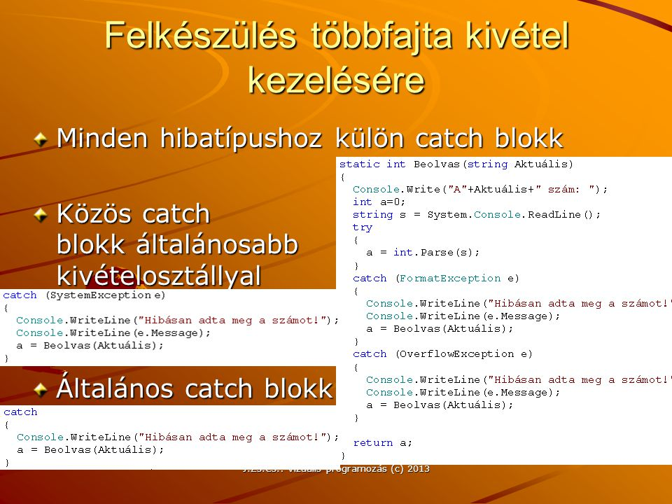 J.Zs.Cs.: Vizuális programozás (c) 2013 Felkészülés többfajta kivétel kezelésére Minden hibatípushoz külön catch blokk Közös catch blokk általánosabb kivételosztállyal Általános catch blokk