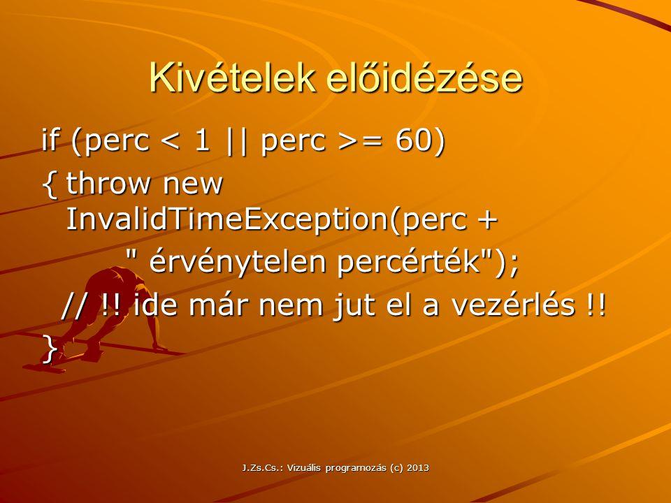 J.Zs.Cs.: Vizuális programozás (c) 2013 Kivételek előidézése if (perc = 60) {throw new InvalidTimeException(perc + érvénytelen percérték ); érvénytelen percérték ); // !.
