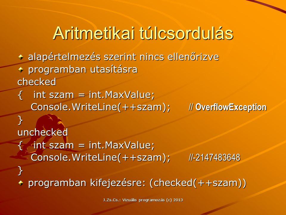 J.Zs.Cs.: Vizuális programozás (c) 2013 Aritmetikai túlcsordulás alapértelmezés szerint nincs ellenőrizve programban utasításra checked { int szam = int.MaxValue; Console.WriteLine(++szam); // OverflowException Console.WriteLine(++szam); // OverflowException}unchecked { int szam = int.MaxValue; Console.WriteLine(++szam); //-2147483648 Console.WriteLine(++szam); //-2147483648} programban kifejezésre: (checked(++szam))