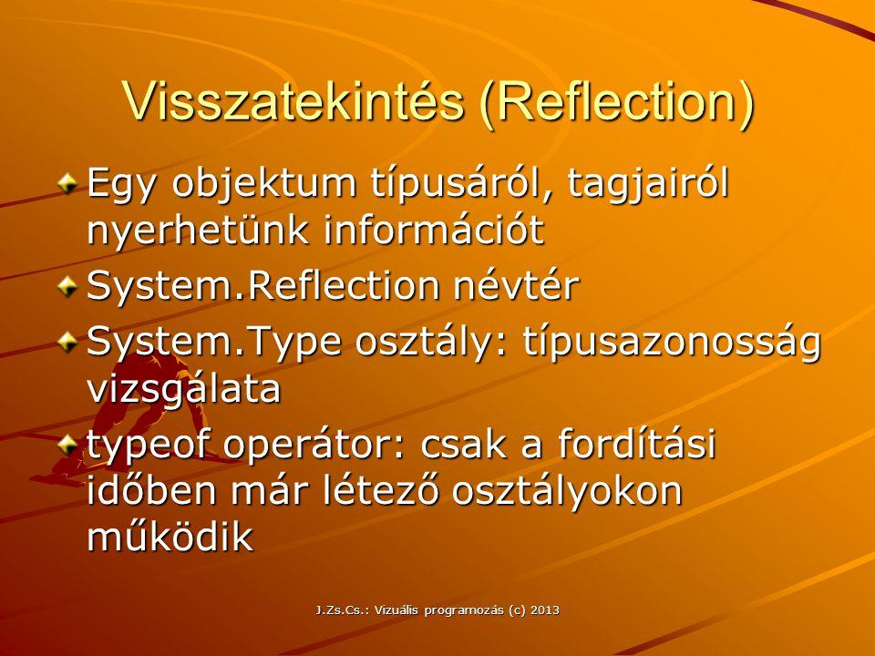 J.Zs.Cs.: Vizuális programozás (c) 2013 Visszatekintés (Reflection) Egy objektum típusáról, tagjairól nyerhetünk információt System.Reflection névtér System.Type osztály: típusazonosság vizsgálata typeof operátor: csak a fordítási időben már létező osztályokon működik