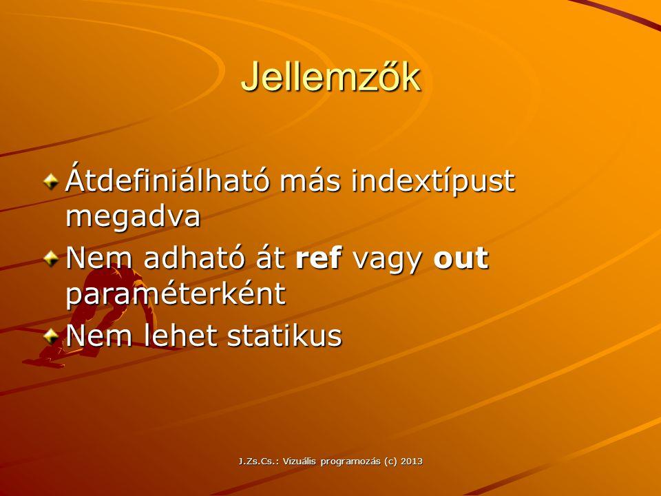 J.Zs.Cs.: Vizuális programozás (c) 2013 Jellemzők Átdefiniálható más indextípust megadva Nem adható át ref vagy out paraméterként Nem lehet statikus