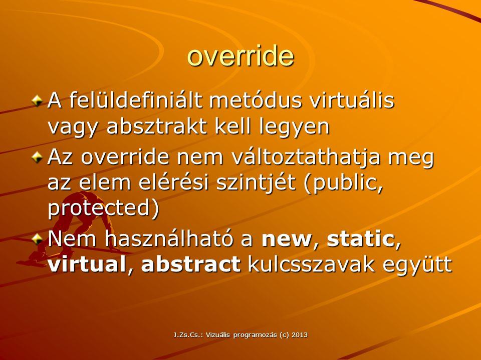 J.Zs.Cs.: Vizuális programozás (c) 2013 override A felüldefiniált metódus virtuális vagy absztrakt kell legyen Az override nem változtathatja meg az elem elérési szintjét (public, protected) Nem használható a new, static, virtual, abstract kulcsszavak együtt