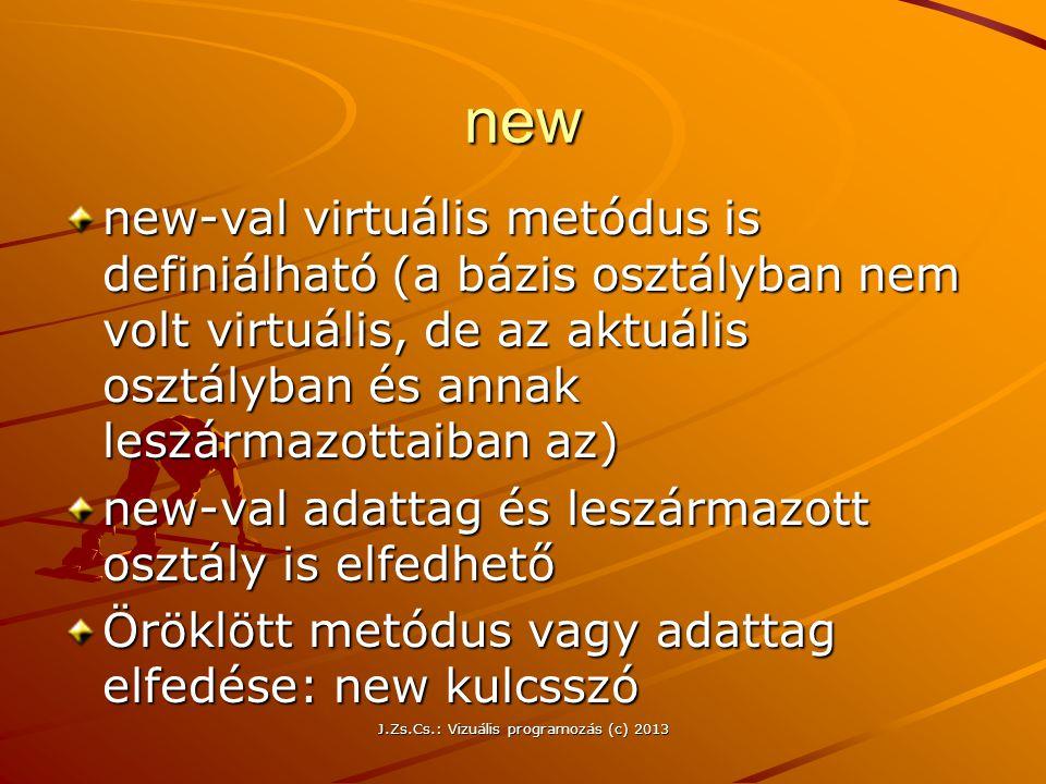 J.Zs.Cs.: Vizuális programozás (c) 2013 new new-val virtuális metódus is definiálható (a bázis osztályban nem volt virtuális, de az aktuális osztályban és annak leszármazottaiban az) new-val adattag és leszármazott osztály is elfedhető Öröklött metódus vagy adattag elfedése: new kulcsszó