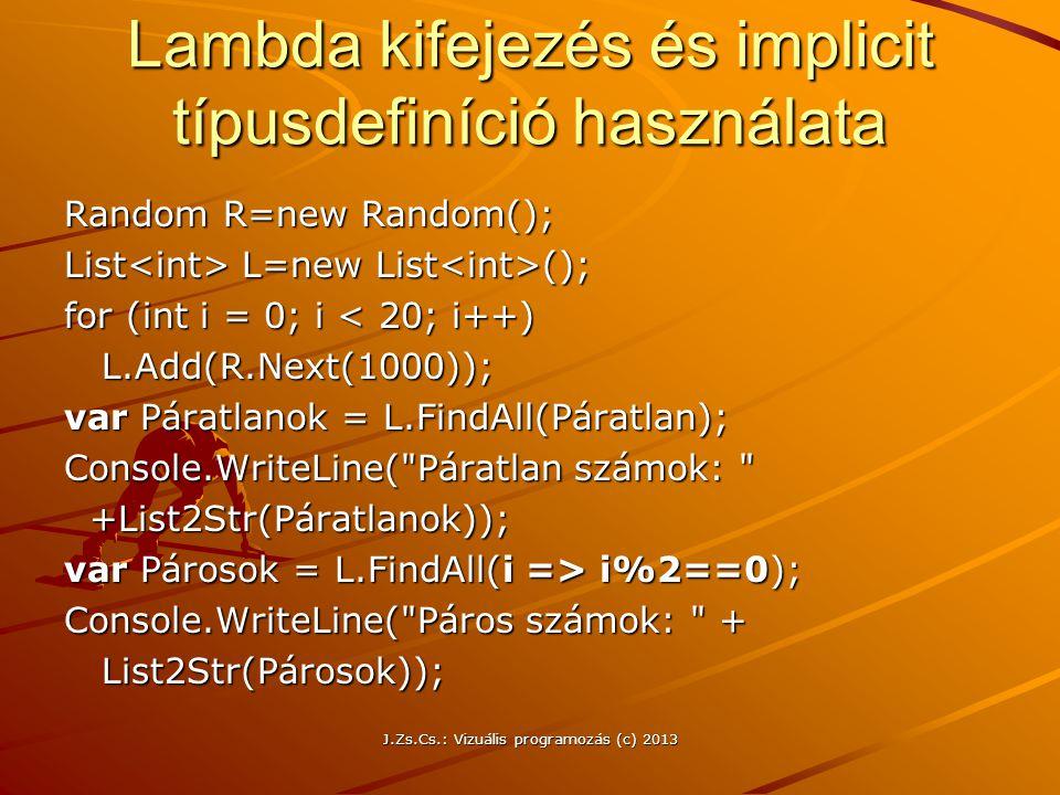 Lambda kifejezés és implicit típusdefiníció használata Random R=new Random(); List L=new List (); for (int i = 0; i < 20; i++) L.Add(R.Next(1000)); L.Add(R.Next(1000)); var Páratlanok = L.FindAll(Páratlan); Console.WriteLine( Páratlan számok: +List2Str(Páratlanok)); +List2Str(Páratlanok)); var Párosok = L.FindAll(i => i%2==0); Console.WriteLine( Páros számok: + List2Str(Párosok)); List2Str(Párosok)); J.Zs.Cs.: Vizuális programozás (c) 2013