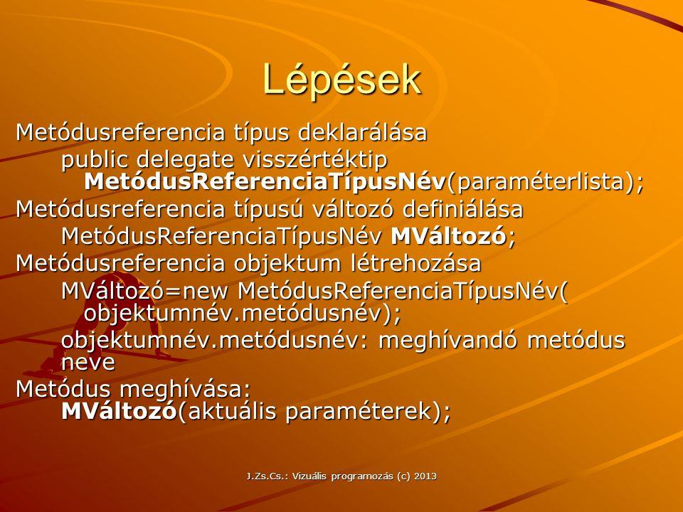 J.Zs.Cs.: Vizuális programozás (c) 2013 Lépések Metódusreferencia típus deklarálása public delegate visszértéktip MetódusReferenciaTípusNév(paraméterlista); Metódusreferencia típusú változó definiálása MetódusReferenciaTípusNév MVáltozó; Metódusreferencia objektum létrehozása MVáltozó=new MetódusReferenciaTípusNév( objektumnév.metódusnév); objektumnév.metódusnév: meghívandó metódus neve Metódus meghívása: MVáltozó(aktuális paraméterek);