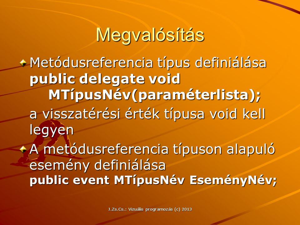 J.Zs.Cs.: Vizuális programozás (c) 2013 Megvalósítás Metódusreferencia típus definiálása public delegate void MTípusNév(paraméterlista); a visszatérési érték típusa void kell legyen A metódusreferencia típuson alapuló esemény definiálása public event MTípusNév EseményNév;