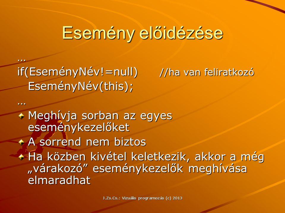"""J.Zs.Cs.: Vizuális programozás (c) 2013 Esemény előidézése … if(EseményNév!=null) //ha van feliratkozó EseményNév(this);… Meghívja sorban az egyes eseménykezelőket A sorrend nem biztos Ha közben kivétel keletkezik, akkor a még """"várakozó eseménykezelők meghívása elmaradhat"""