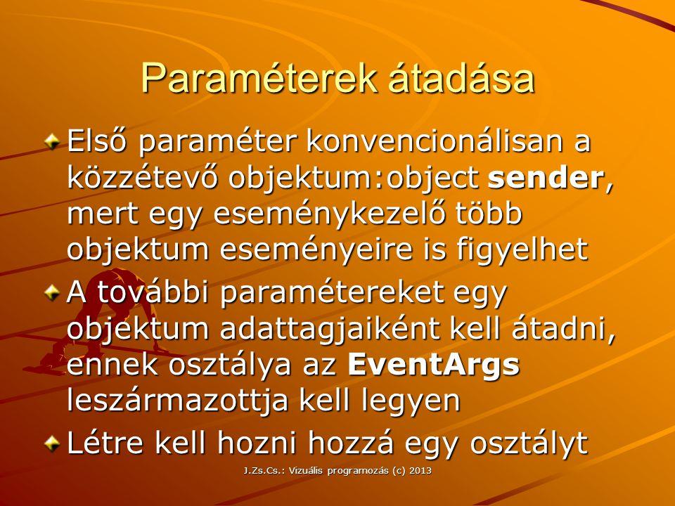 J.Zs.Cs.: Vizuális programozás (c) 2013 Paraméterek átadása Első paraméter konvencionálisan a közzétevő objektum:object sender, mert egy eseménykezelő több objektum eseményeire is figyelhet A további paramétereket egy objektum adattagjaiként kell átadni, ennek osztálya az EventArgs leszármazottja kell legyen Létre kell hozni hozzá egy osztályt