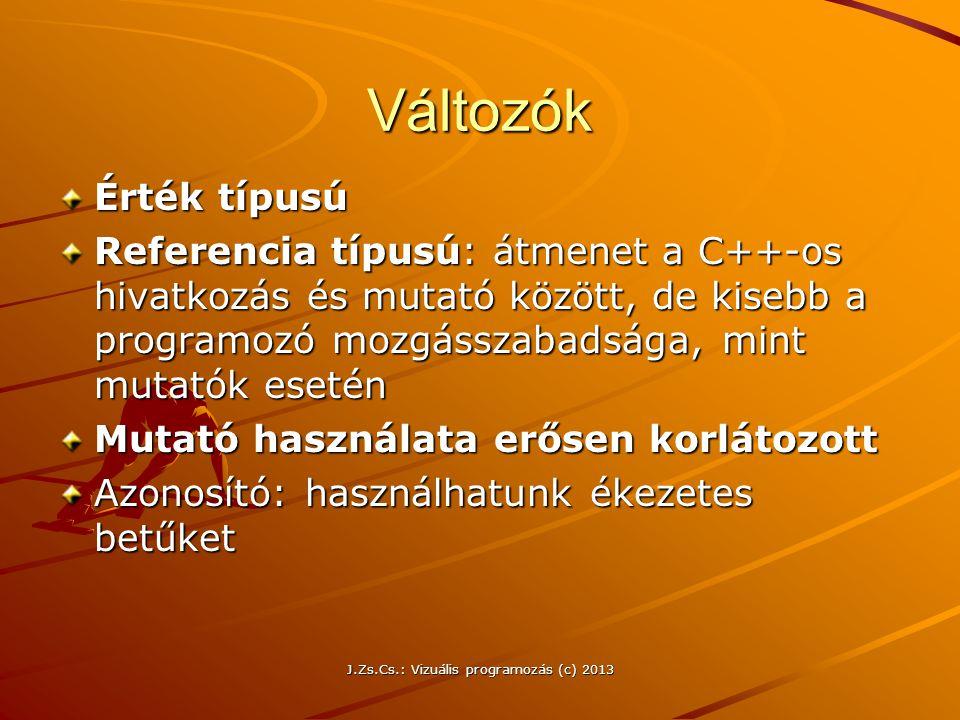 J.Zs.Cs.: Vizuális programozás (c) 2013 Változók Érték típusú Referencia típusú: átmenet a C++-os hivatkozás és mutató között, de kisebb a programozó mozgásszabadsága, mint mutatók esetén Mutató használata erősen korlátozott Azonosító: használhatunk ékezetes betűket