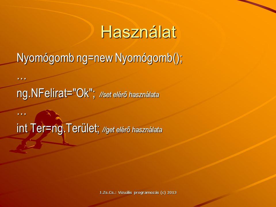 J.Zs.Cs.: Vizuális programozás (c) 2013 Használat Nyomógomb ng=new Nyomógomb(); … ng.NFelirat= Ok ; //set elérő használata … int Ter=ng.Terület; //get elérő használata
