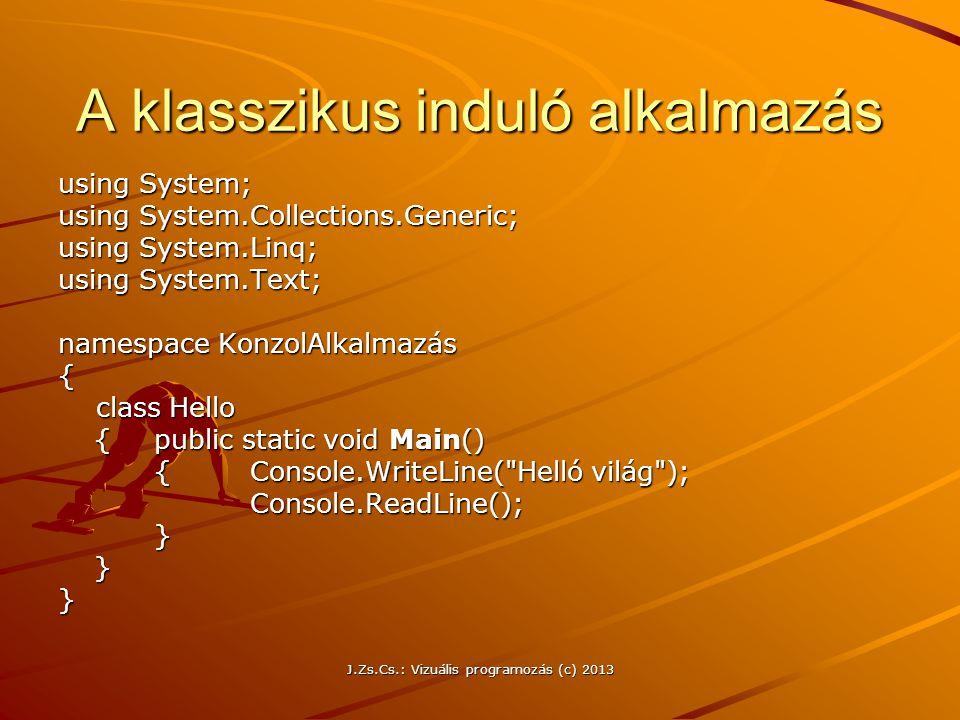 J.Zs.Cs.: Vizuális programozás (c) 2013 A klasszikus induló alkalmazás using System; using System.Collections.Generic; using System.Linq; using System.Text; namespace KonzolAlkalmazás { class Hello class Hello {public static void Main() {Console.WriteLine( Helló világ ); Console.ReadLine();}}}