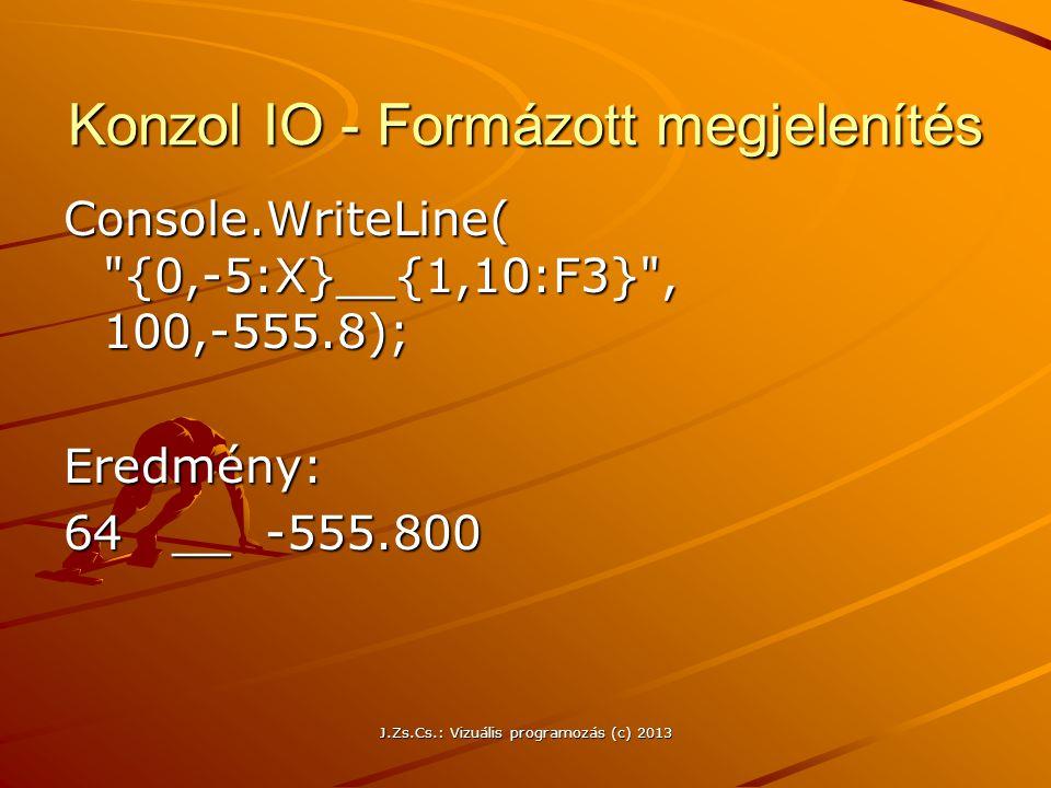 J.Zs.Cs.: Vizuális programozás (c) 2013 Konzol IO - Formázott megjelenítés Console.WriteLine( {0,-5:X}__{1,10:F3} , 100,-555.8); Eredmény: 64 __ -555.800
