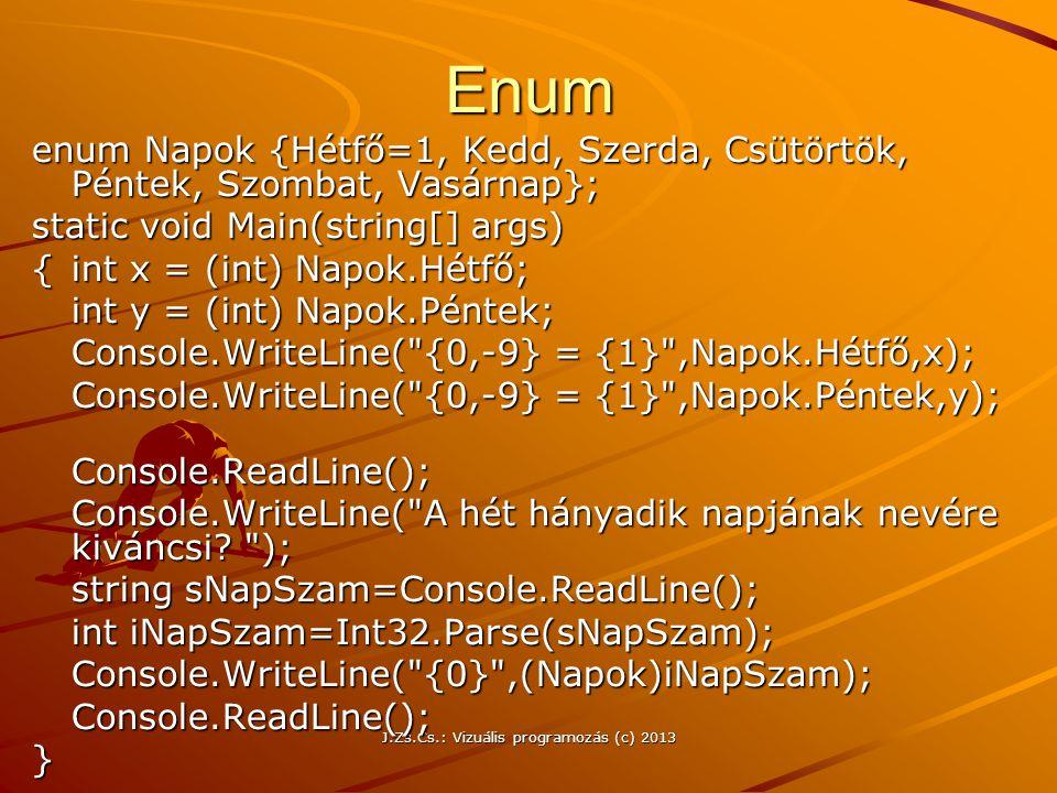 J.Zs.Cs.: Vizuális programozás (c) 2013Enum enum Napok {Hétfő=1, Kedd, Szerda, Csütörtök, Péntek, Szombat, Vasárnap}; static void Main(string[] args) {int x = (int) Napok.Hétfő; int y = (int) Napok.Péntek; Console.WriteLine( {0,-9} = {1} ,Napok.Hétfő,x); Console.WriteLine( {0,-9} = {1} ,Napok.Péntek,y); Console.ReadLine(); Console.WriteLine( A hét hányadik napjának nevére kiváncsi.