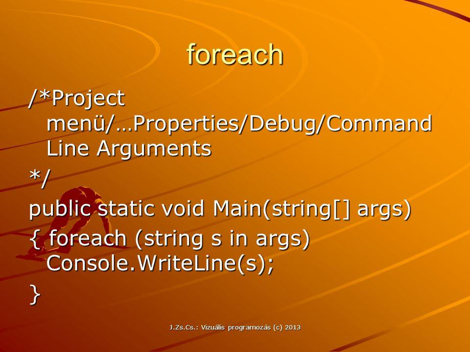J.Zs.Cs.: Vizuális programozás (c) 2013 foreach /*Project menü/…Properties/Debug/Command Line Arguments */ public static void Main(string[] args) { foreach (string s in args) Console.WriteLine(s); }