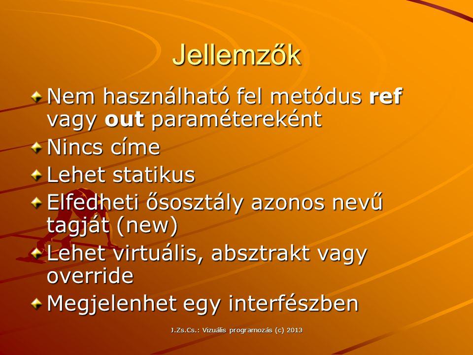 J.Zs.Cs.: Vizuális programozás (c) 2013 Jellemzők Nem használható fel metódus ref vagy out paramétereként Nincs címe Lehet statikus Elfedheti ősosztály azonos nevű tagját (new) Lehet virtuális, absztrakt vagy override Megjelenhet egy interfészben