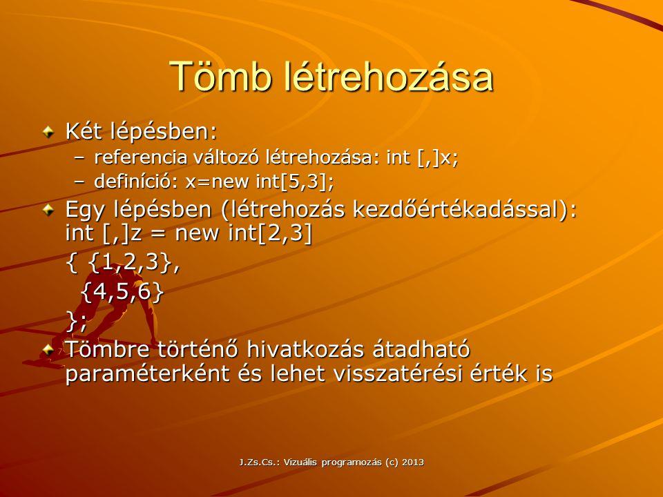 J.Zs.Cs.: Vizuális programozás (c) 2013 Tömb létrehozása Két lépésben: –referencia változó létrehozása: int [,]x; –definíció: x=new int[5,3]; Egy lépésben (létrehozás kezdőértékadással): int [,]z = new int[2,3] { {1,2,3}, {4,5,6} {4,5,6}}; Tömbre történő hivatkozás átadható paraméterként és lehet visszatérési érték is