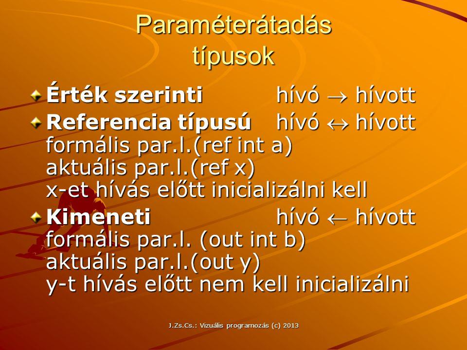 J.Zs.Cs.: Vizuális programozás (c) 2013 Paraméterátadás típusok Érték szerinti hívó  hívott Referencia típusú hívó hívott formális par.l.(ref int a) aktuális par.l.(ref x) x-et hívás előtt inicializálni kell Kimenetihívó  hívott formális par.l.